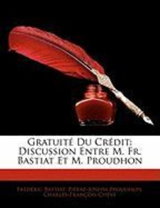 Gratuité Du Crédit: Discussion Entre M. Fr. Bastiat Et M. Proudh
