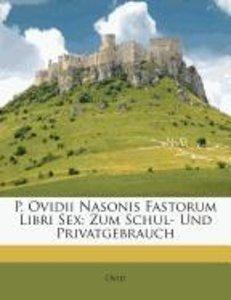 P. Ovidii Nasonis Fastorum Libri Sex: Zum Schul- und Privatgebra