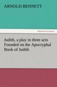 Judith, a play in three acts Founded on the Apocryphal Book of J