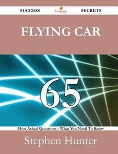 Flying Car 65 Success Secrets - 65 Most Asked Questions on Flyin