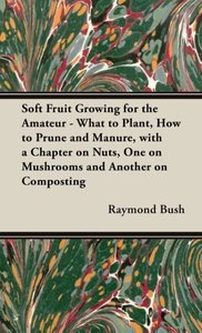 Soft Fruit Growing for the Amateur - What to Plant, How to Prune