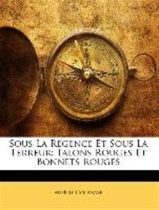 Sous La Régence Et Sous La Terreur: Talons Rouges Et Bonnets Rou