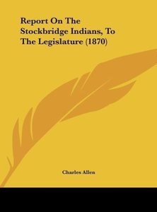 Report On The Stockbridge Indians, To The Legislature (1870)