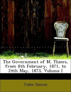 The Government of M. Thiers, from 8th February, 1871, to 24th Ma
