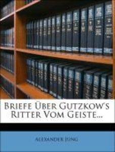 Briefe Über Gutzkow's Ritter Vom Geiste...