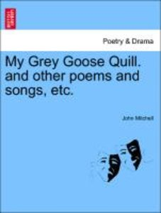 My Grey Goose Quill. and other poems and songs, etc.