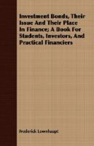 Investment Bonds, Their Issue and Their Place in Finance; A Book