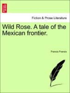 Wild Rose. A tale of the Mexican frontier.