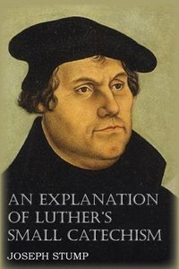 An Explanation of Luther's Small Catechism with The Small Catech