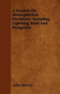A Treatise On Atmospherical Electricity; Including Lightning Rod