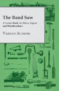 The Band Saw - A Guide Book for Filers, Sayers and Woodworkers