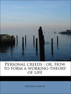 Personal creeds : or, How to form a working-theory of life