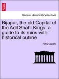 Bijapur, the old Capital of the Adil Shahi Kings: a guide to its
