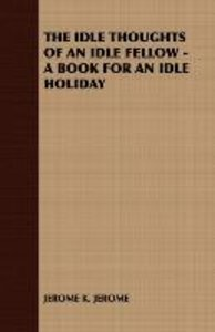 The Idle Thoughts of an Idle Fellow - A Book for an Idle Holiday