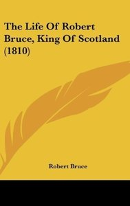 The Life Of Robert Bruce, King Of Scotland (1810)