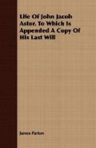 Life of John Jacob Astor. to Which Is Appended a Copy of His Las