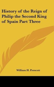History of the Reign of Philip the Second King of Spain Part Thr