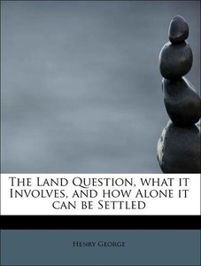 The Land Question, what it Involves, and how Alone it can be Set