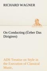 On Conducting (Üeber Das Dirigiren) : a Treatise on Style in the