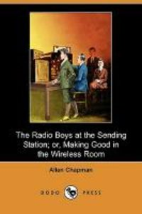 The Radio Boys at the Sending Station; Or, Making Good in the Wi