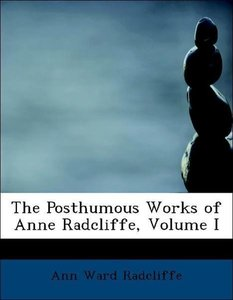 The Posthumous Works of Anne Radcliffe, Volume I