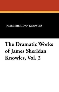 The Dramatic Works of James Sheridan Knowles, Vol. 2