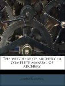 The witchery of archery : a complete manual of archery