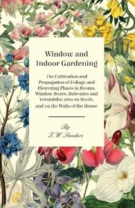Window and Indoor Gardening - The Cultivation and Propagation of