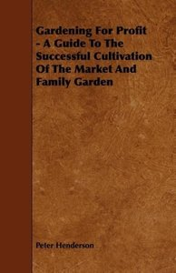 Gardening for Profit - A Guide to the Successful Cultivation of