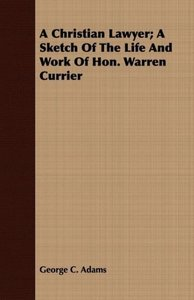 A Christian Lawyer; A Sketch Of The Life And Work Of Hon. Warren