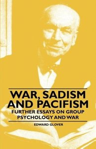 War, Sadism and Pacifism - Further Essays on Group Psychology an