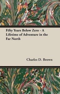 Fifty Years Below Zero - A Lifetime of Adventure in the Far Nort
