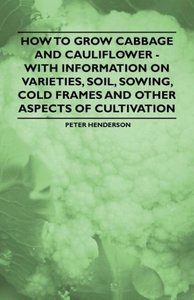 How to Grow Cabbage and Cauliflower - With Information on Variet