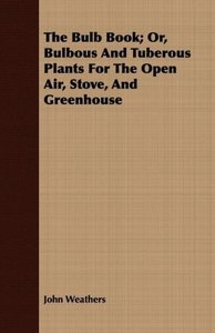 The Bulb Book; Or, Bulbous And Tuberous Plants For The Open Air,
