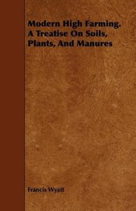 Modern High Farming. a Treatise on Soils, Plants, and Manures