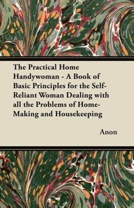 The Practical Home Handywoman - A Book of Basic Principles for t
