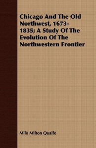 Chicago And The Old Northwest, 1673-1835; A Study Of The Evoluti