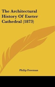 The Architectural History Of Exeter Cathedral (1873)