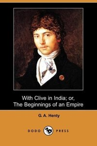 With Clive in India; Or, the Beginnings of an Empire (Dodo Press