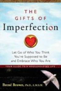The Gifts of Imperfection: Let Go of Who You Think You're Suppos