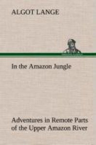In the Amazon Jungle Adventures in Remote Parts of the Upper Ama
