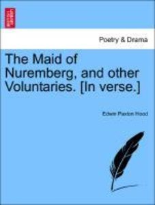 The Maid of Nuremberg, and other Voluntaries. [In verse.]