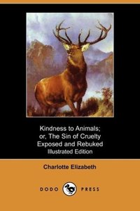 Kindness to Animals; Or, the Sin of Cruelty Exposed and Rebuked