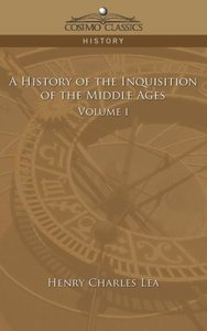 A History of the Inquisition of the Middle Ages Volume 1