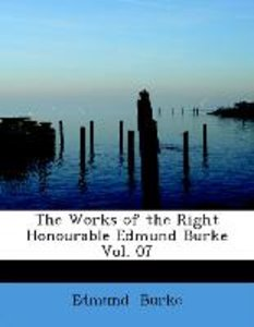 The Works of the Right Honourable Edmund Burke Vol. 07