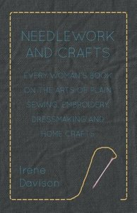 Needlework and Crafts - Every Woman's Book on the Arts of Plain