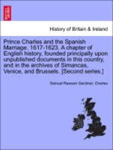 Prince Charles and the Spanish Marriage. 1617-1623. A chapter of