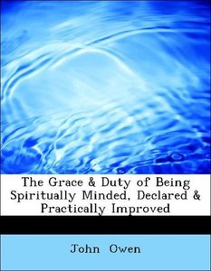 The Grace & Duty of Being Spiritually Minded, Declared & Practic