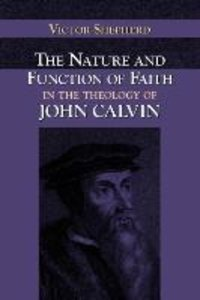 The Nature and Function of Faith in the Theology of John Calvin