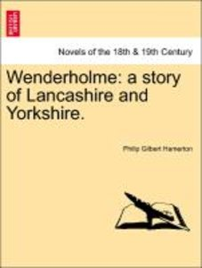 Wenderholme: a story of Lancashire and Yorkshire.Vol. I.